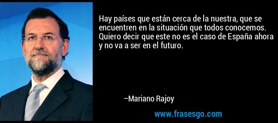 Hay países que están cerca de la nuestra, que se encuentren en la situación que todos conocemos. Quiero decir que este no es el caso de España ahora y no va a ser en el futuro. – Mariano Rajoy