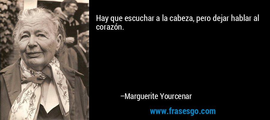Hay que escuchar a la cabeza, pero dejar hablar al corazón. – Marguerite Yourcenar