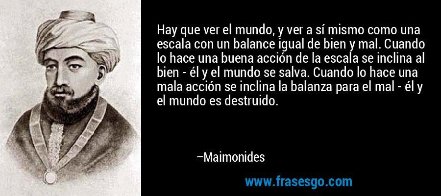 Hay que ver el mundo, y ver a sí mismo como una escala con un balance igual de bien y mal. Cuando lo hace una buena acción de la escala se inclina al bien - él y el mundo se salva. Cuando lo hace una mala acción se inclina la balanza para el mal - él y el mundo es destruido. – Maimonides