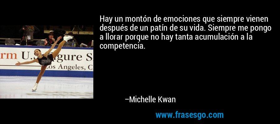 Hay un montón de emociones que siempre vienen después de un patín de su vida. Siempre me pongo a llorar porque no hay tanta acumulación a la competencia. – Michelle Kwan