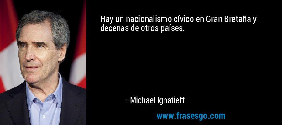 Hay un nacionalismo cívico en Gran Bretaña y decenas de otros países. – Michael Ignatieff