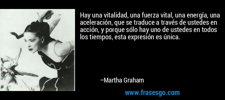 Hay una vitalidad, una fuerza vital, una energía, una aceleración, que se traduce a través de ustedes en acción, y porque sólo hay uno de ustedes en todos los tiempos, esta expresión es única. – Martha Graham