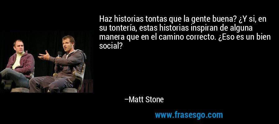 Haz Historias Tontas Que La Gente Buena Y Si En Su Tonter