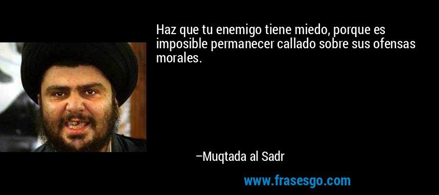 Haz que tu enemigo tiene miedo, porque es imposible permanecer callado sobre sus ofensas morales. – Muqtada al Sadr