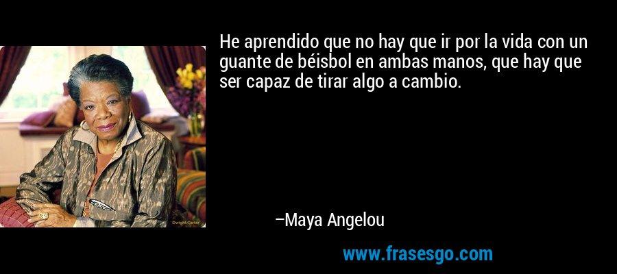 He aprendido que no hay que ir por la vida con un guante de béisbol en ambas manos, que hay que ser capaz de tirar algo a cambio. – Maya Angelou