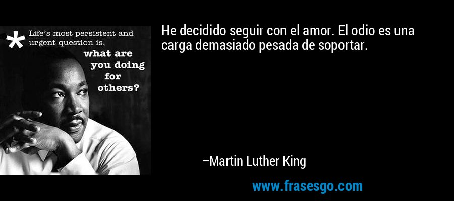 He decidido seguir con el amor. El odio es una carga demasiado pesada de soportar. – Martin Luther King