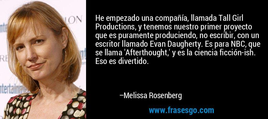 He empezado una compañía, llamada Tall Girl Productions, y tenemos nuestro primer proyecto que es puramente produciendo, no escribir, con un escritor llamado Evan Daugherty. Es para NBC, que se llama 'Afterthought,' y es la ciencia ficción-ish. Eso es divertido. – Melissa Rosenberg