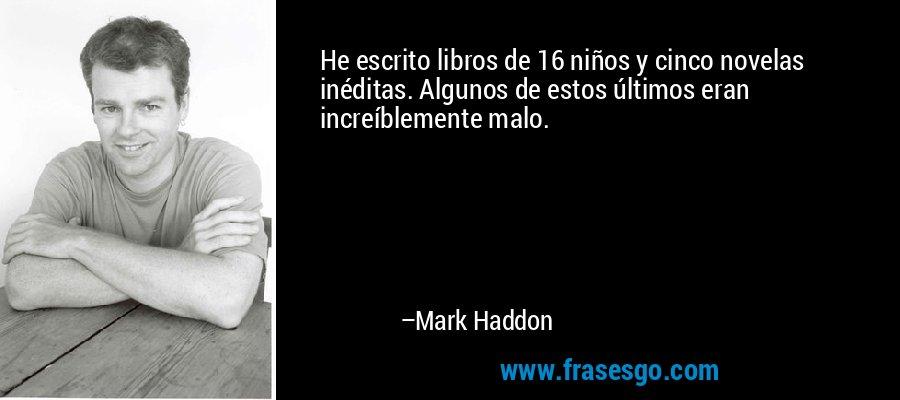 He escrito libros de 16 niños y cinco novelas inéditas. Algunos de estos últimos eran increíblemente malo. – Mark Haddon
