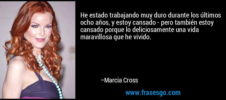 He estado trabajando muy duro durante los últimos ocho años, y estoy cansado - pero también estoy cansado porque lo deliciosamente una vida maravillosa que he vivido. – Marcia Cross