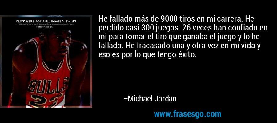 He fallado más de 9000 tiros en mi carrera. He perdido casi 300 juegos. 26 veces han confiado en mi para tomar el tiro que ganaba el juego y lo he fallado. He fracasado una y otra vez en mi vida y eso es por lo que tengo éxito. – Michael Jordan