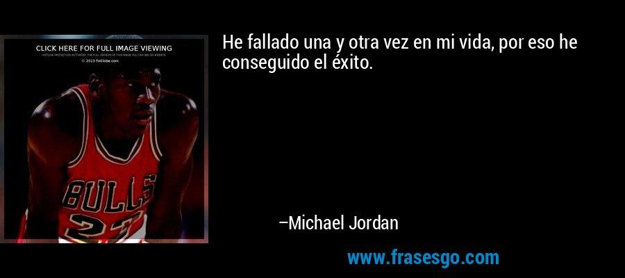 He fallado una y otra vez en mi vida, por eso he conseguido el éxito. – Michael Jordan