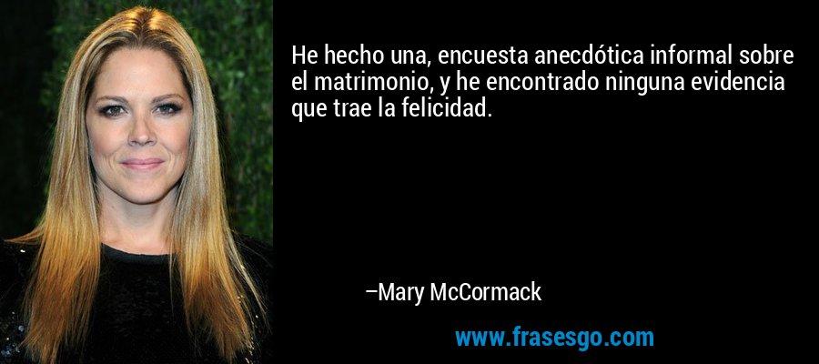 He hecho una, encuesta anecdótica informal sobre el matrimonio, y he encontrado ninguna evidencia que trae la felicidad. – Mary McCormack