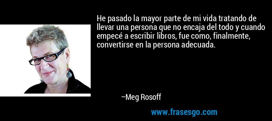 He pasado la mayor parte de mi vida tratando de llevar una persona que no encaja del todo y cuando empecé a escribir libros, fue como, finalmente, convertirse en la persona adecuada. – Meg Rosoff