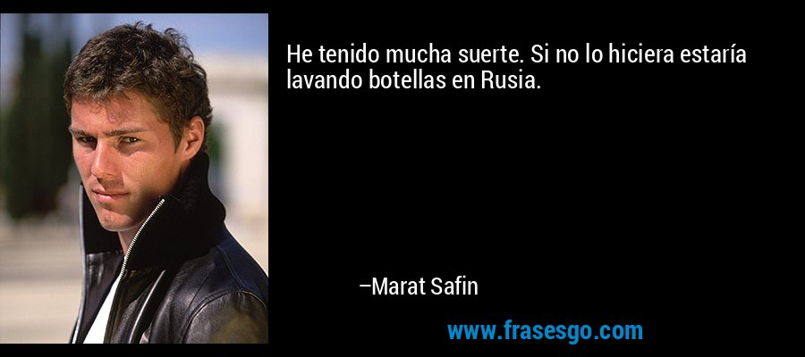 He tenido mucha suerte. Si no lo hiciera estaría lavando botellas en Rusia. – Marat Safin