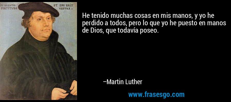 He tenido muchas cosas en mis manos, y yo he perdido a todos, pero lo que yo he puesto en manos de Dios, que todavía poseo. – Martin Luther