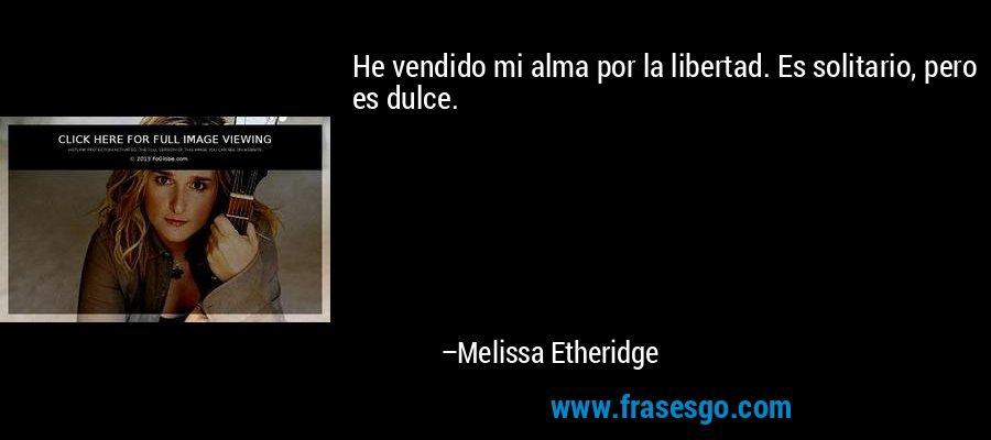He vendido mi alma por la libertad. Es solitario, pero es dulce. – Melissa Etheridge