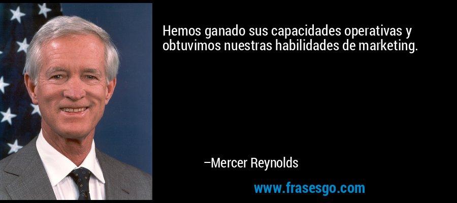 Hemos ganado sus capacidades operativas y obtuvimos nuestras habilidades de marketing. – Mercer Reynolds
