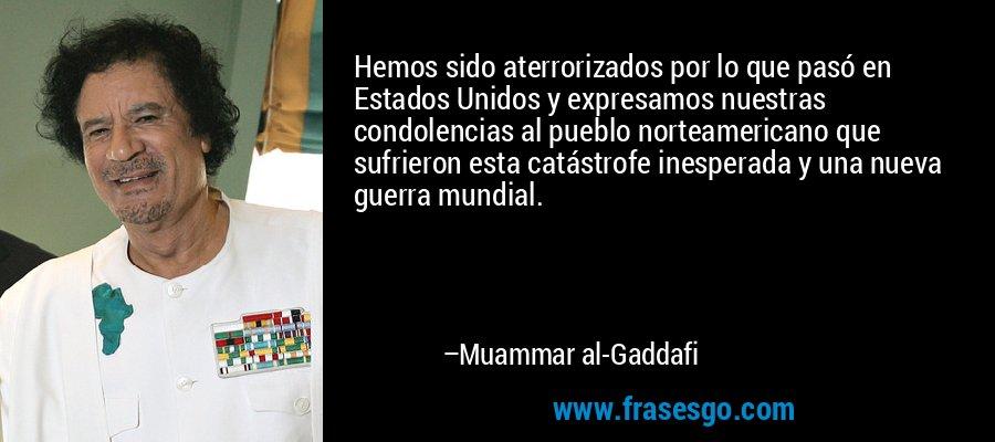 Hemos sido aterrorizados por lo que pasó en Estados Unidos y expresamos nuestras condolencias al pueblo norteamericano que sufrieron esta catástrofe inesperada y una nueva guerra mundial. – Muammar al-Gaddafi