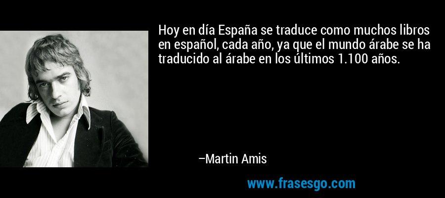 Hoy en día España se traduce como muchos libros en español, cada año, ya que el mundo árabe se ha traducido al árabe en los últimos 1.100 años. – Martin Amis