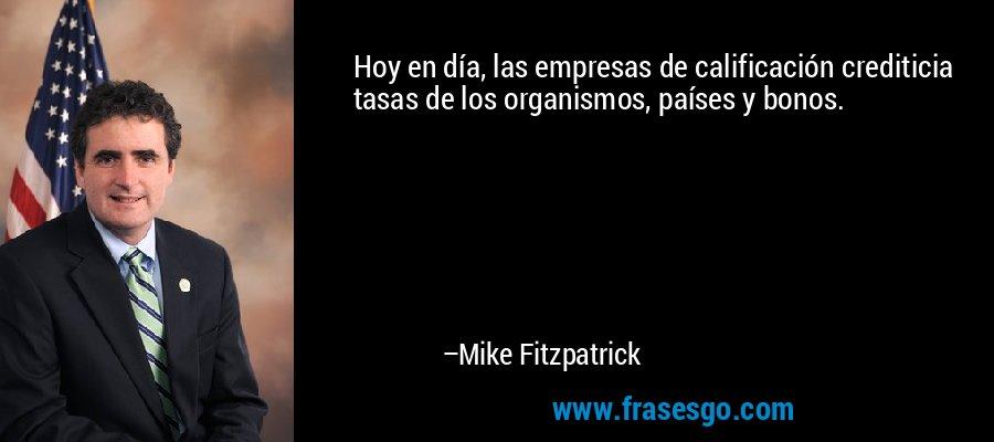 Hoy en día, las empresas de calificación crediticia tasas de los organismos, países y bonos. – Mike Fitzpatrick