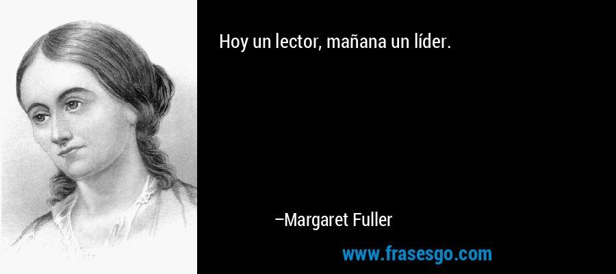 Hoy un lector, mañana un líder. – Margaret Fuller