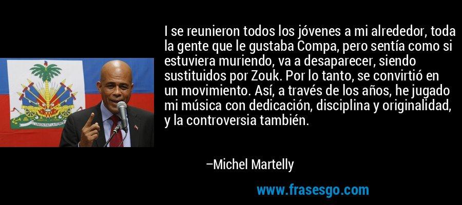 I se reunieron todos los jóvenes a mi alrededor, toda la gente que le gustaba Compa, pero sentía como si estuviera muriendo, va a desaparecer, siendo sustituidos por Zouk. Por lo tanto, se convirtió en un movimiento. Así, a través de los años, he jugado mi música con dedicación, disciplina y originalidad, y la controversia también. – Michel Martelly