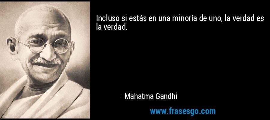 Incluso si estás en una minoría de uno, la verdad es la verdad. – Mahatma Gandhi