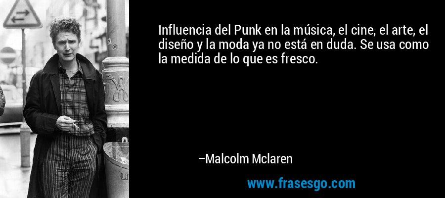 Influencia del Punk en la música, el cine, el arte, el diseño y la moda ya no está en duda. Se usa como la medida de lo que es fresco. – Malcolm Mclaren
