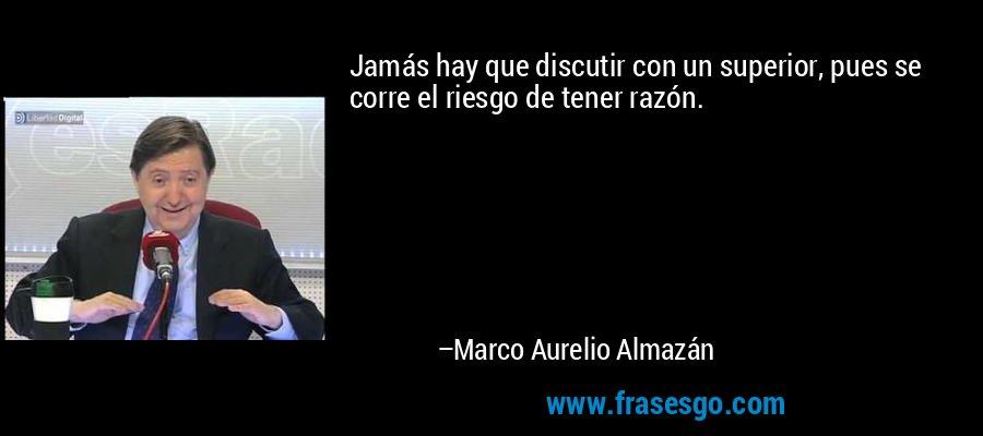 Jamás hay que discutir con un superior, pues se corre el riesgo de tener razón. – Marco Aurelio Almazán