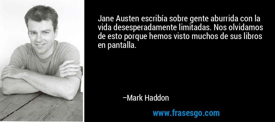 Jane Austen escribía sobre gente aburrida con la vida desesperadamente limitadas. Nos olvidamos de esto porque hemos visto muchos de sus libros en pantalla. – Mark Haddon