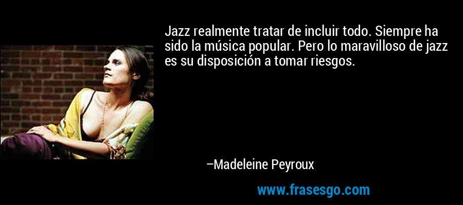 Jazz realmente tratar de incluir todo. Siempre ha sido la música popular. Pero lo maravilloso de jazz es su disposición a tomar riesgos. – Madeleine Peyroux