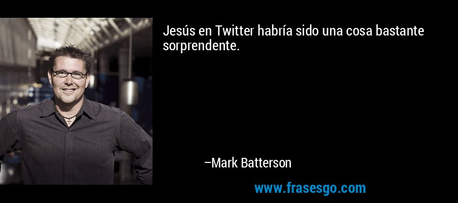 Jesús en Twitter habría sido una cosa bastante sorprendente. – Mark Batterson
