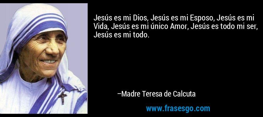 Jesús es mi Dios, Jesús es mi Esposo, Jesús es mi Vida, Jesús es mi único Amor, Jesús es todo mi ser, Jesús es mi todo. – Madre Teresa de Calcuta