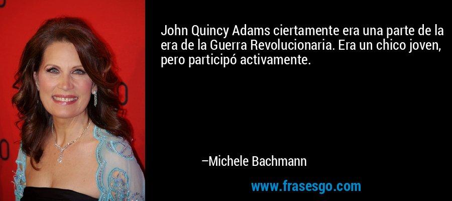 John Quincy Adams ciertamente era una parte de la era de la Guerra Revolucionaria. Era un chico joven, pero participó activamente. – Michele Bachmann