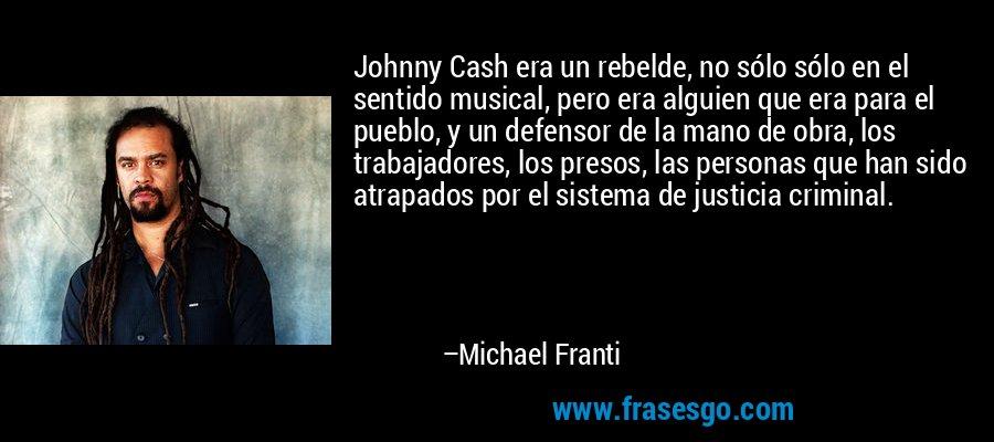 Johnny Cash era un rebelde, no sólo sólo en el sentido musical, pero era alguien que era para el pueblo, y un defensor de la mano de obra, los trabajadores, los presos, las personas que han sido atrapados por el sistema de justicia criminal. – Michael Franti