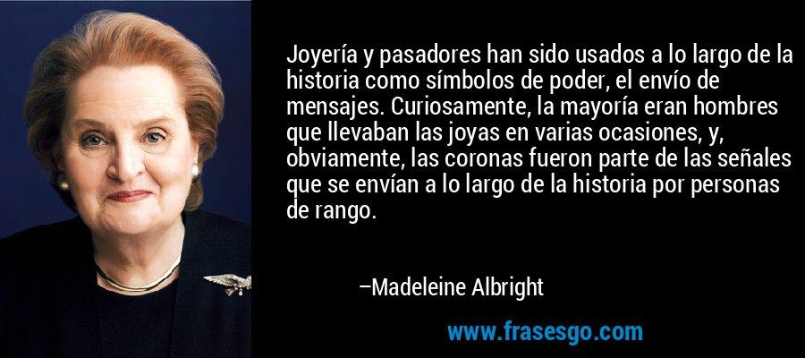 Joyería y pasadores han sido usados a lo largo de la historia como símbolos de poder, el envío de mensajes. Curiosamente, la mayoría eran hombres que llevaban las joyas en varias ocasiones, y, obviamente, las coronas fueron parte de las señales que se envían a lo largo de la historia por personas de rango. – Madeleine Albright
