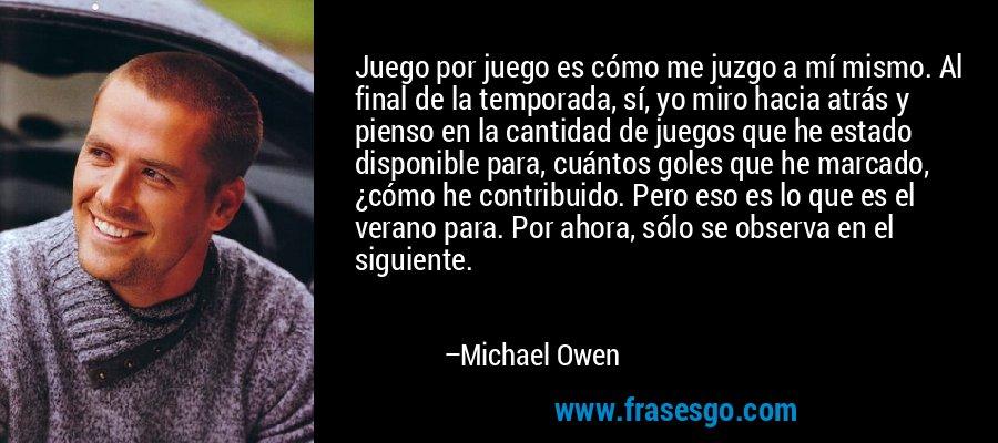 Juego por juego es cómo me juzgo a mí mismo. Al final de la temporada, sí, yo miro hacia atrás y pienso en la cantidad de juegos que he estado disponible para, cuántos goles que he marcado, ¿cómo he contribuido. Pero eso es lo que es el verano para. Por ahora, sólo se observa en el siguiente. – Michael Owen