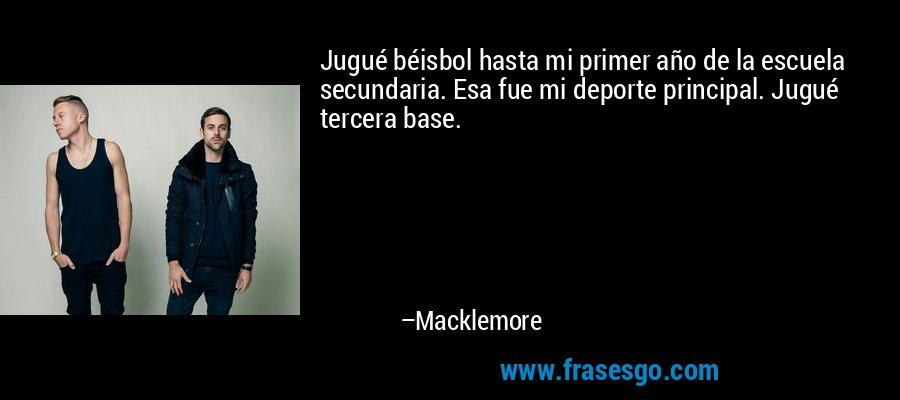 Jugué béisbol hasta mi primer año de la escuela secundaria. Esa fue mi deporte principal. Jugué tercera base. – Macklemore