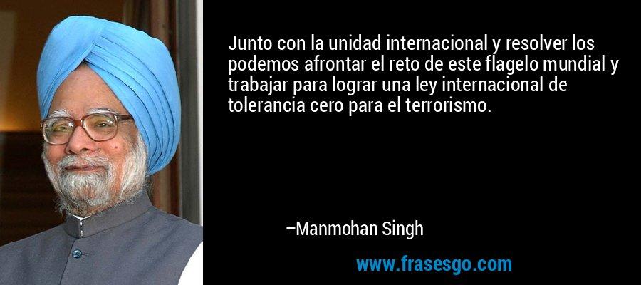Junto con la unidad internacional y resolver los podemos afrontar el reto de este flagelo mundial y trabajar para lograr una ley internacional de tolerancia cero para el terrorismo. – Manmohan Singh