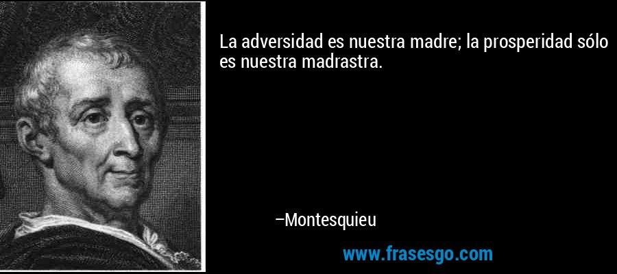 La adversidad es nuestra madre; la prosperidad sólo es nuestra madrastra.  – Montesquieu