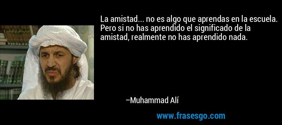 La amistad... no es algo que aprendas en la escuela. Pero si no has aprendido el significado de la amistad, realmente no has aprendido nada. – Muhammad Alí
