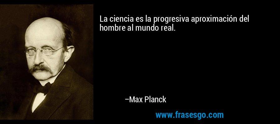 La ciencia es la progresiva aproximación del hombre al mundo real. – Max Planck
