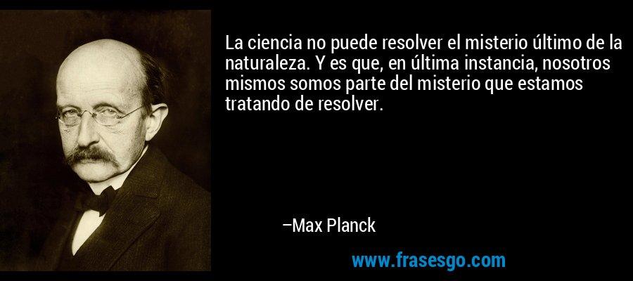La ciencia no puede resolver el misterio último de la naturaleza. Y es que, en última instancia, nosotros mismos somos parte del misterio que estamos tratando de resolver. – Max Planck