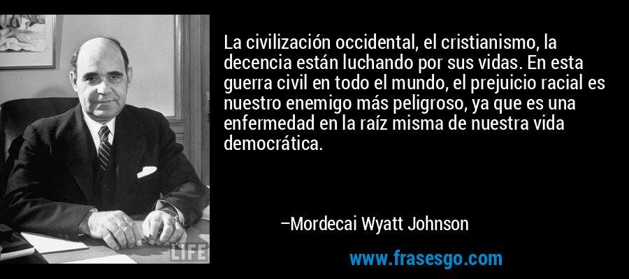 La civilización occidental, el cristianismo, la decencia están luchando por sus vidas. En esta guerra civil en todo el mundo, el prejuicio racial es nuestro enemigo más peligroso, ya que es una enfermedad en la raíz misma de nuestra vida democrática. – Mordecai Wyatt Johnson