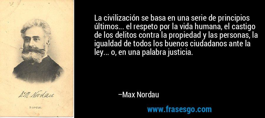 La civilización se basa en una serie de principios últimos... el respeto por la vida humana, el castigo de los delitos contra la propiedad y las personas, la igualdad de todos los buenos ciudadanos ante la ley... o, en una palabra justicia. – Max Nordau