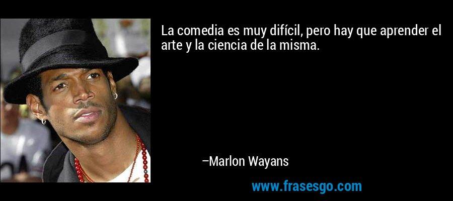La comedia es muy difícil, pero hay que aprender el arte y la ciencia de la misma. – Marlon Wayans