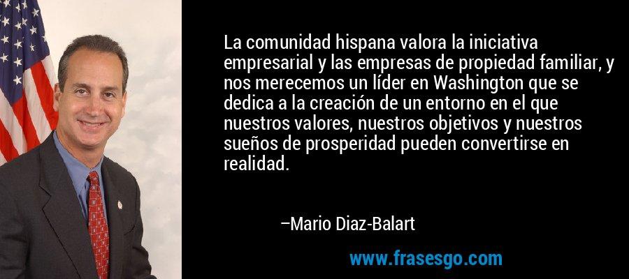 La comunidad hispana valora la iniciativa empresarial y las empresas de propiedad familiar, y nos merecemos un líder en Washington que se dedica a la creación de un entorno en el que nuestros valores, nuestros objetivos y nuestros sueños de prosperidad pueden convertirse en realidad. – Mario Diaz-Balart