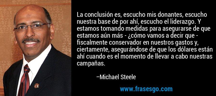 La conclusión es, escucho mis donantes, escucho nuestra base de por ahí, escucho el liderazgo. Y estamos tomando medidas para asegurarse de que estamos aún más - ¿cómo vamos a decir que - fiscalmente conservador en nuestros gastos y, ciertamente, asegurándose de que los dólares están ahí cuando es el momento de llevar a cabo nuestras campañas. – Michael Steele