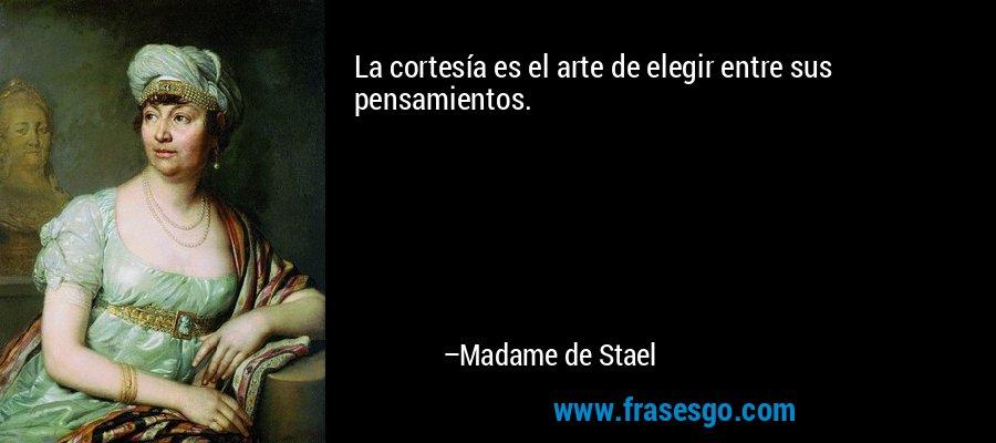 La cortesía es el arte de elegir entre sus pensamientos. – Madame de Stael