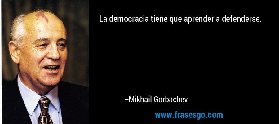 La democracia tiene que aprender a defenderse. – Mikhail Gorbachev